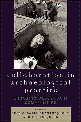 Collaboration in Archaeological Practice By Colwell-chanthaphonh, Chip (EDT)/ Ferguson, T. J.